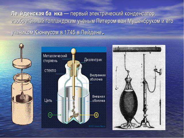 Ле́йденская ба́нка— первый электрический конденсатор, изобретённый голландск...
