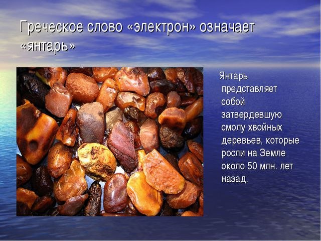 Греческое слово «электрон» означает «янтарь» Янтарь представляет собой затвер...
