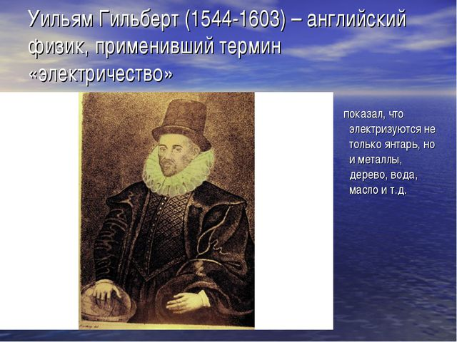 Уильям Гильберт (1544-1603) – английский физик, применивший термин «электриче...