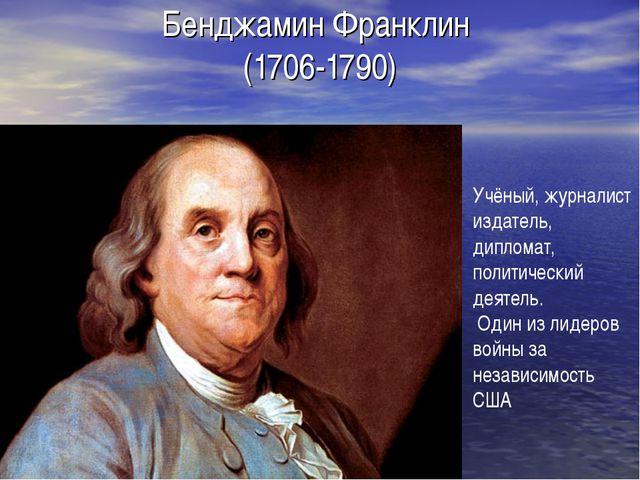 Бенджамин Франклин (1706-1790) Учёный, журналист издатель, дипломат, политиче...