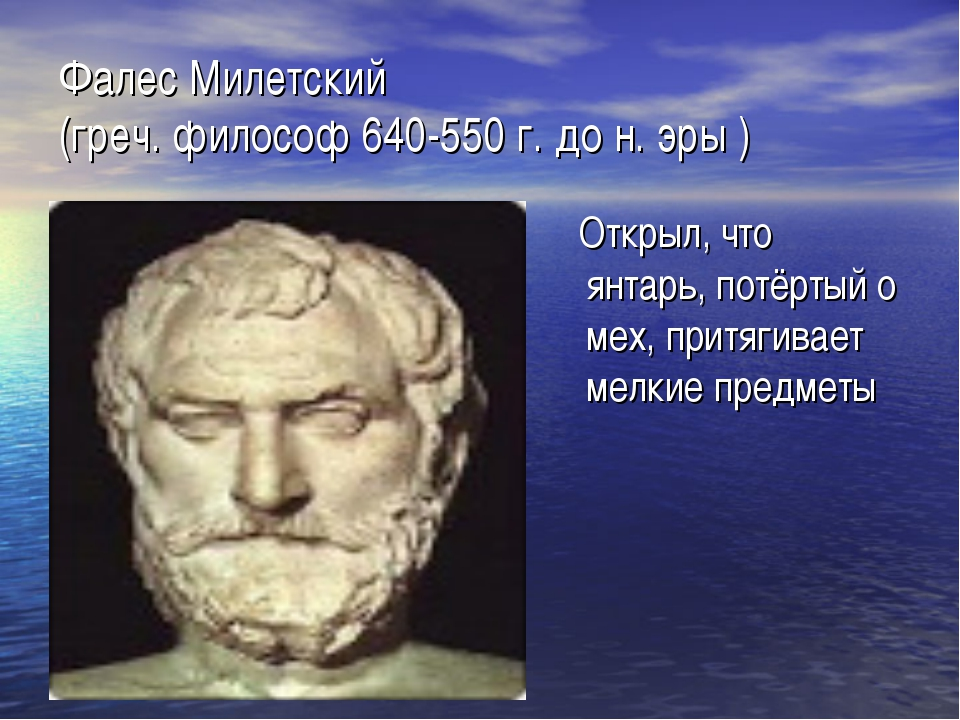 Фалес Милетский (греч. философ 640-550 г. до н. эры ) Открыл, что янтарь, пот...