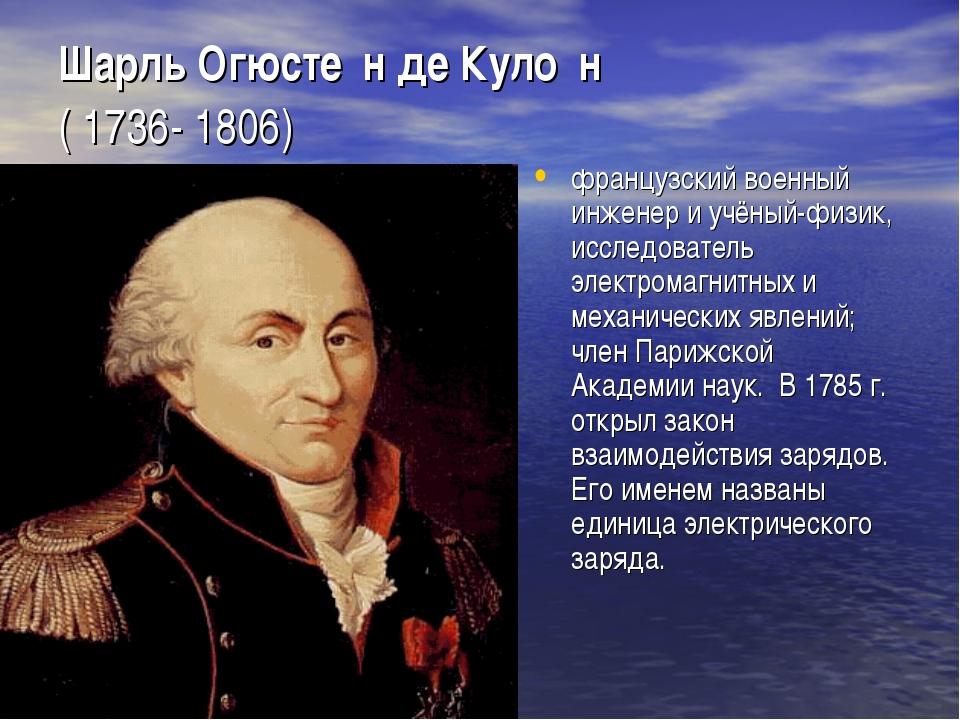 Шарль Огюсте́н де Куло́н ( 1736- 1806) французский военный инженер и учёный-...