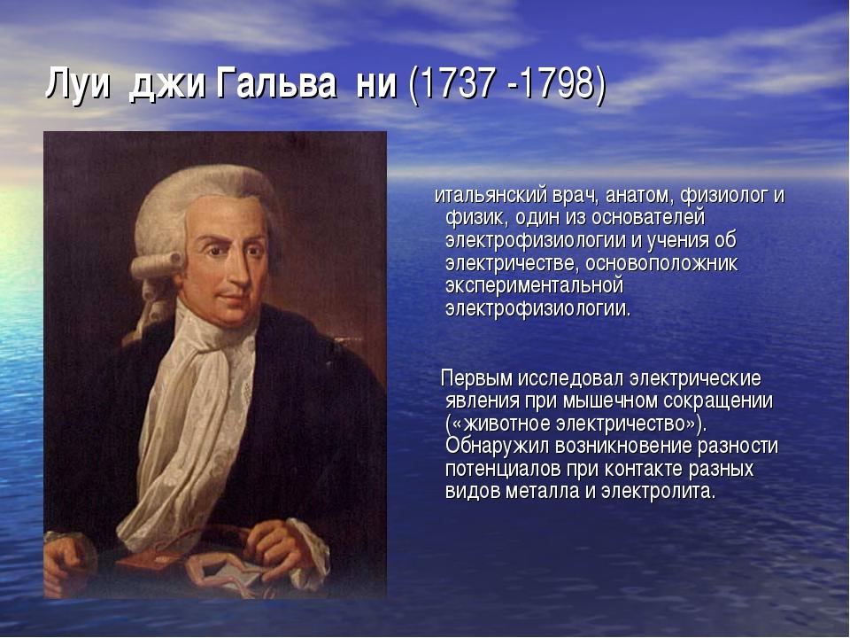 Луи́джи Гальва́ни (1737 -1798) итальянский врач, анатом, физиолог и физик, од...