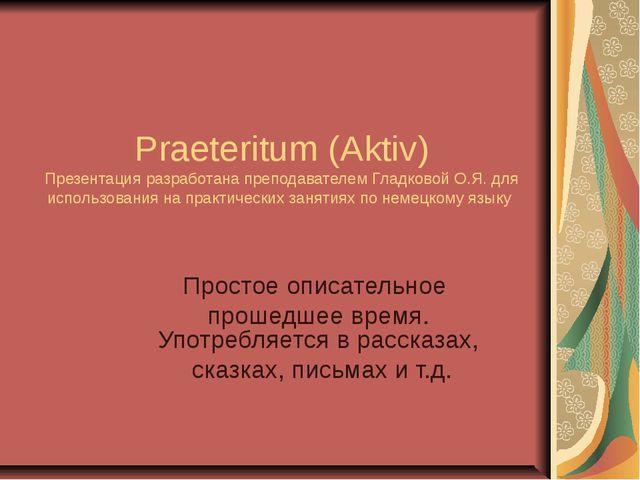 Praeteritum (Aktiv) Презентация разработана преподавателем Гладковой О.Я. для...