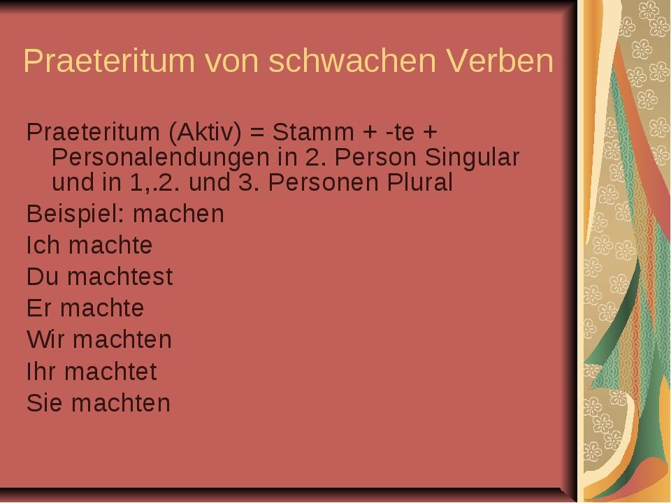 Praeteritum von schwachen Verben Praeteritum (Aktiv) = Stamm + -te + Personal...