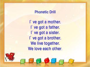 Phonetic Drill I` ve got a mother. I` ve got a father. I` ve got a sister. I