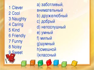 1 Clever 2 Cool 3 Naughty 4 Caring 5 Kind 6 Friendly 7 Funny 8 Noisy 9 Sweet