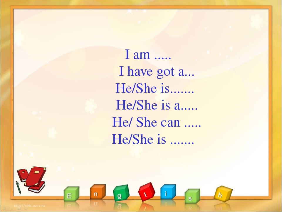 I am ..... I have got a... He/She is....... He/She is a..... He/ She can ......