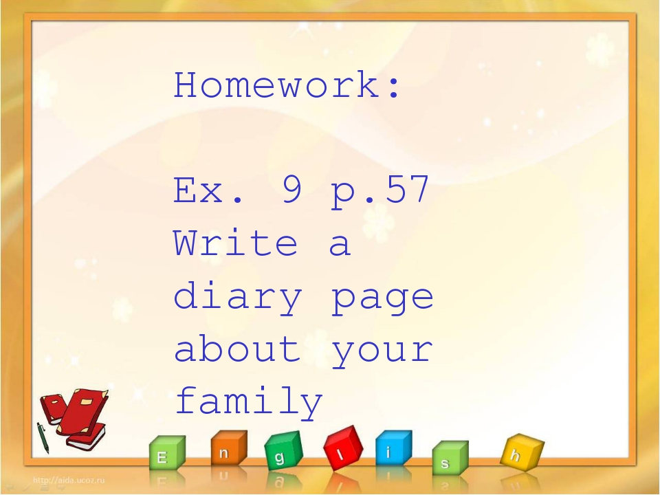 Homework: Ex. 9 p.57 Write a diary page about your family
