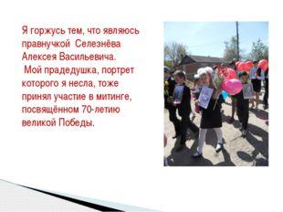 Я горжусь тем, что являюсь правнучкой Селезнёва Алексея Васильевича. Мой прад