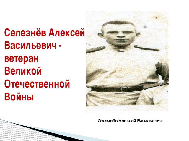 Селезнёв Алексей Васильевич - ветеран Великой Отечественной Войны