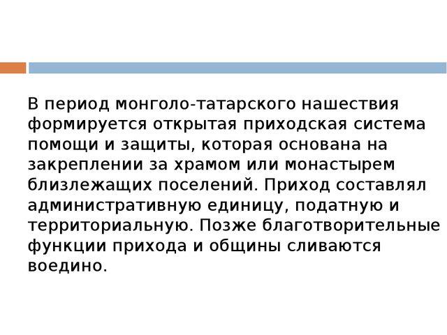 В период монголо-татарского нашествия формируется открытая приходская система...