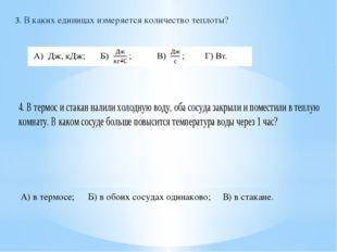 3. В каких единицах измеряется количество теплоты? А) в термосе;Б) в обоих с