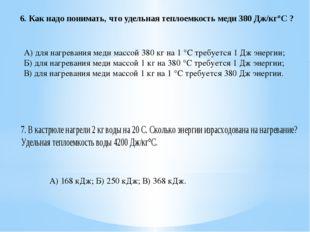 6. Как надо понимать, что удельная теплоемкость меди 380 Дж/кг°С ? А) для наг