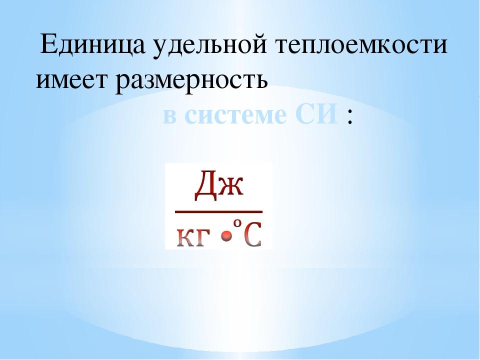 Единица удельной теплоемкости имеет размерность в системе СИ :