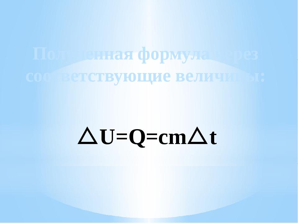 Полученная формула через соответствующие величины: U=Q=cmt
