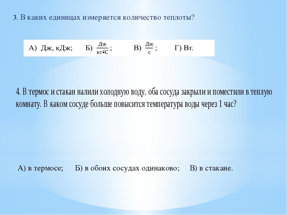 3. В каких единицах измеряется количество теплоты? А) в термосе;Б) в обоих с...