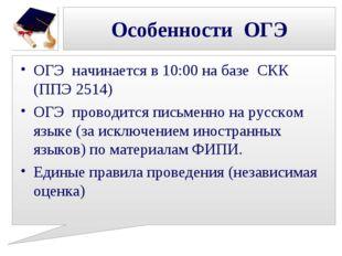 Особенности ОГЭ ОГЭ начинается в 10:00 на базе СКК (ППЭ 2514) ОГЭ проводится
