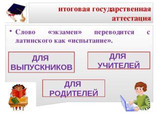 итоговая государственная аттестация Слово «экзамен» переводится с латинского
