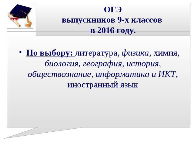 ОГЭ выпускников 9-х классов в 2016 году. По выбору: литература, физика, химия...