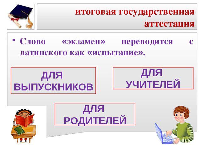итоговая государственная аттестация Слово «экзамен» переводится с латинского...