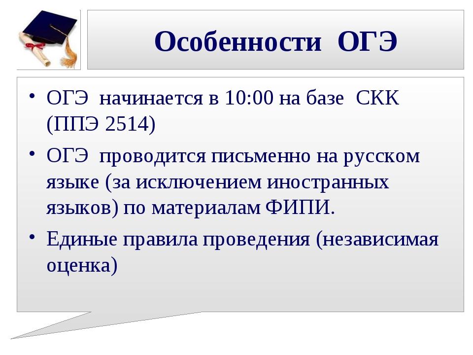 Особенности ОГЭ ОГЭ начинается в 10:00 на базе СКК (ППЭ 2514) ОГЭ проводится...