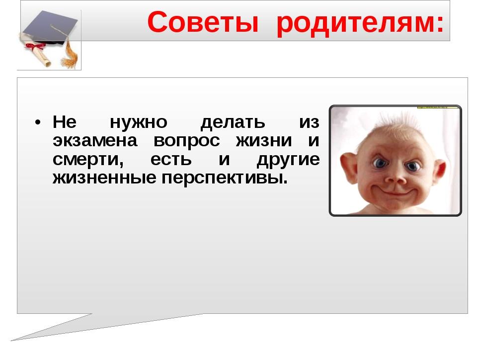 Не нужно делать из экзамена вопрос жизни и смерти, есть и другие жизненные п...