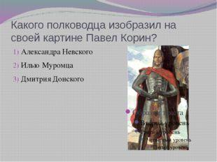 Какого полководца изобразил на своей картине Павел Корин? Александра Невского