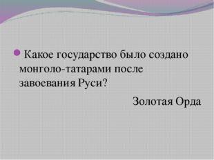 Какое государство было создано монголо-татарами после завоевания Руси? Золот