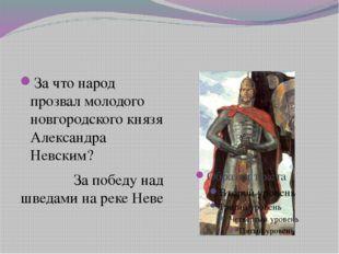 За что народ прозвал молодого новгородского князя Александра Невским? За поб