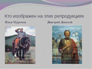 Кто изображен на этих репродукциях Илья Муромец Дмитрий Донской