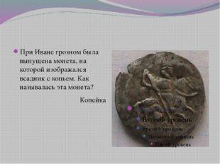 При Иване грозном была выпущена монета, на которой изображался всадник с коп