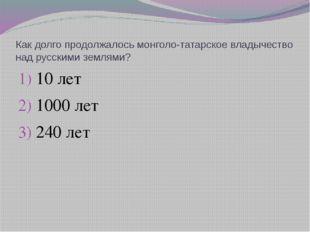 Как долго продолжалось монголо-татарское владычество над русскими землями? 10
