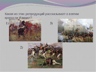 Какая из этих репродукций рассказывает о взятии крепости Измаил? 1)  3) 2)