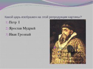 Какой царь изображен на этой репродукции картины? Петр I Ярослав Мудрый Иван