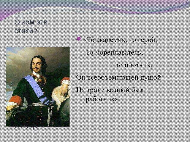 О ком эти стихи? О П етре I «То академик, то герой, То мореплаватель,  т...