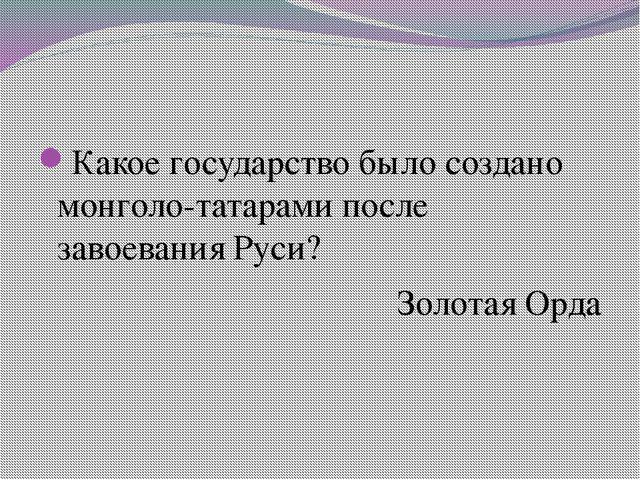 Какое государство было создано монголо-татарами после завоевания Руси? Золот...