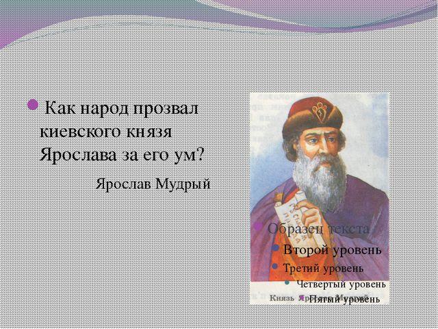 Как народ прозвал киевского князя Ярослава за его ум? Ярослав Мудрый