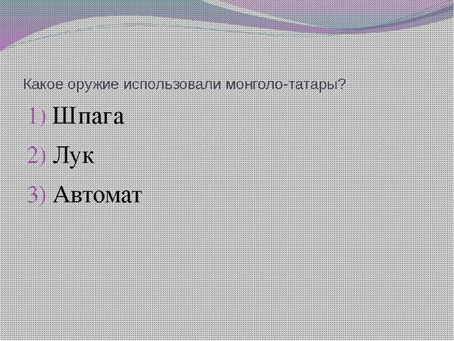 Какое оружие использовали монголо-татары? Шпага Лук Автомат
