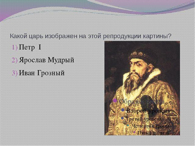 Какой царь изображен на этой репродукции картины? Петр I Ярослав Мудрый Иван...