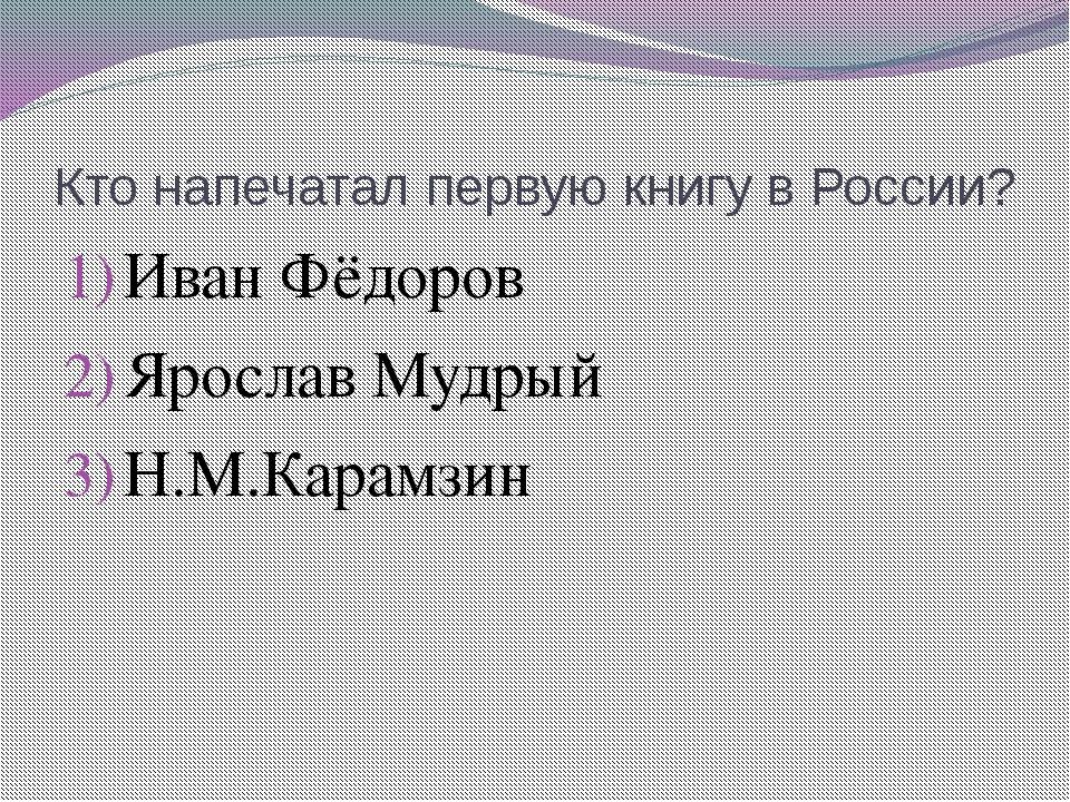 Кто напечатал первую книгу в России? Иван Фёдоров Ярослав Мудрый Н.М.Карамзин