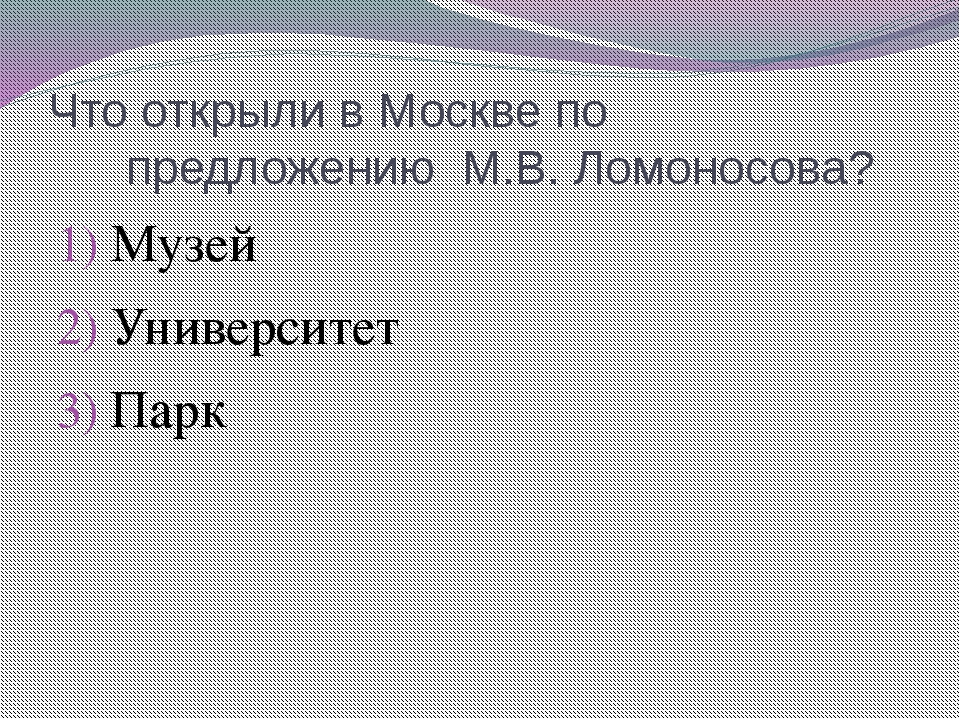 Что открыли в Москве по предложению М.В. Ломоносова? Музей Университет Парк
