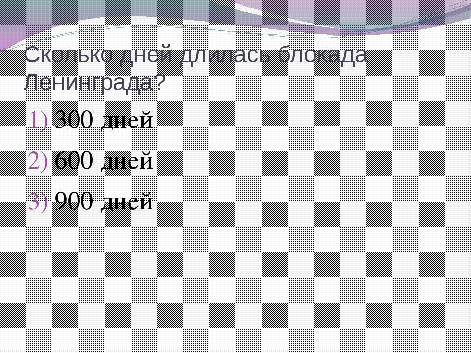 Сколько дней длилась блокада Ленинграда? 300 дней 600 дней 900 дней