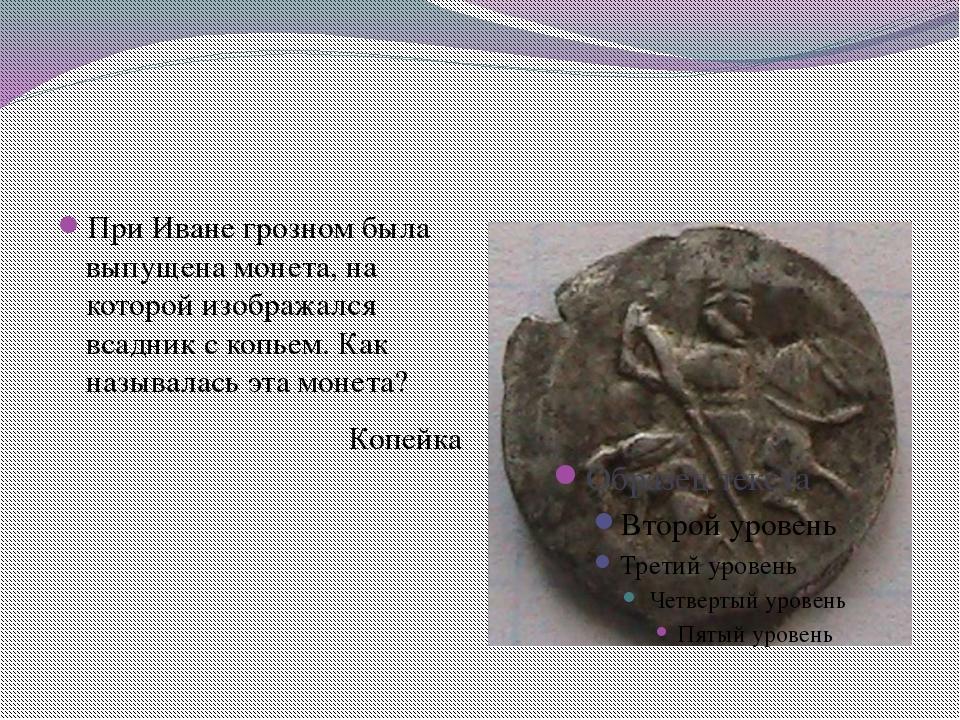 При Иване грозном была выпущена монета, на которой изображался всадник с коп...