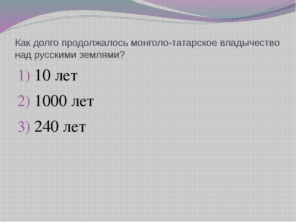 Как долго продолжалось монголо-татарское владычество над русскими землями? 10...