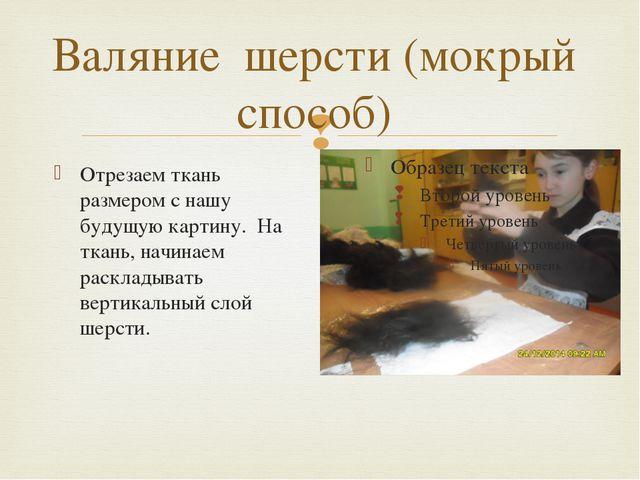 Валяние шерсти (мокрый способ) Отрезаем ткань размером с нашу будущую картину...