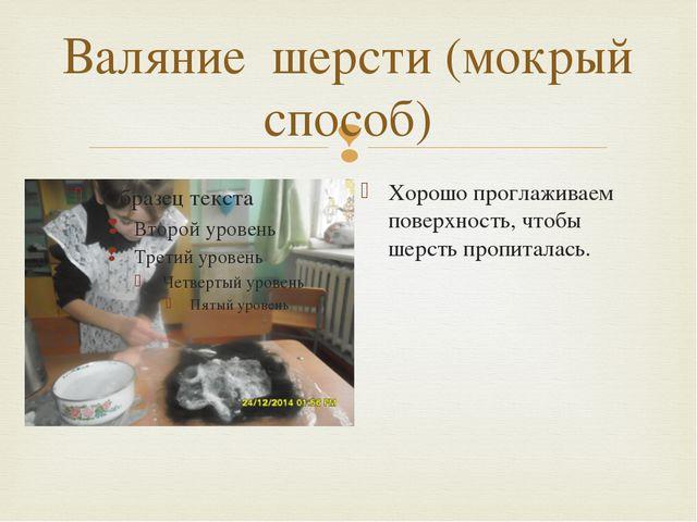 Валяние шерсти (мокрый способ) Хорошо проглаживаем поверхность, чтобы шерсть...