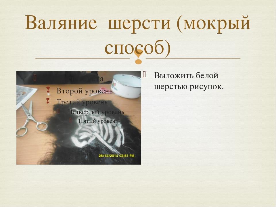 Валяние шерсти (мокрый способ) Выложить белой шерстью рисунок. 
