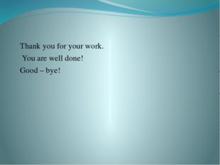 Thank you for your work. You are well done! Good – bye!