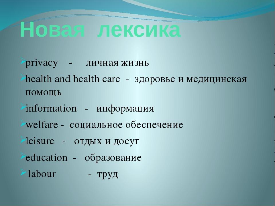 Новая лексика privacy - личная жизнь health and health care - здоровье и меди...